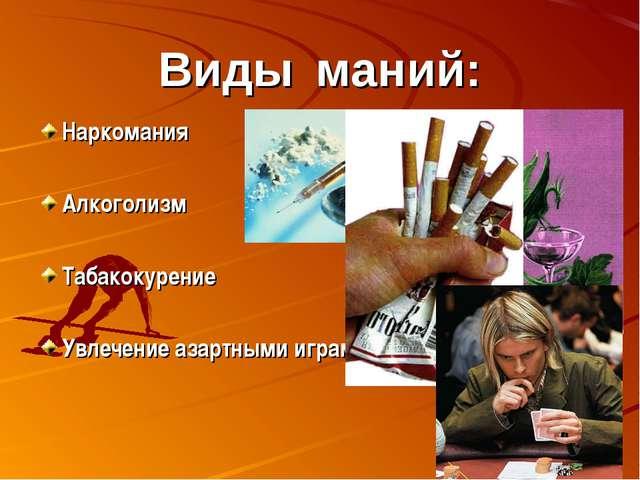 Виды маний: Наркомания Алкоголизм Табакокурение Увлечение азартными играми