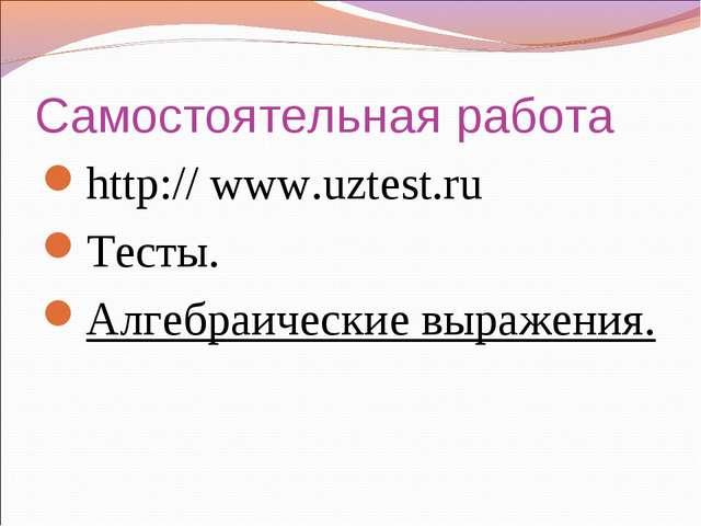 Самостоятельная работа http:// www.uztest.ru Тесты. Алгебраические выражения.