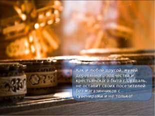 Как и любой другой, музей деревянного зодчества и крестьянского быта г.Суздал