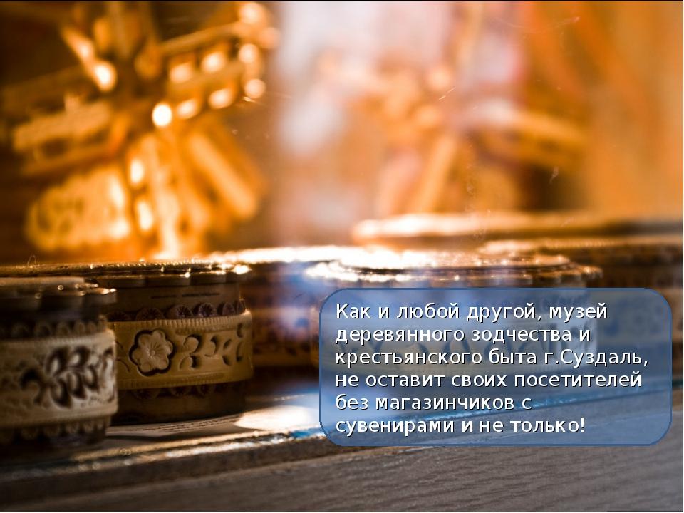 Как и любой другой, музей деревянного зодчества и крестьянского быта г.Суздал...