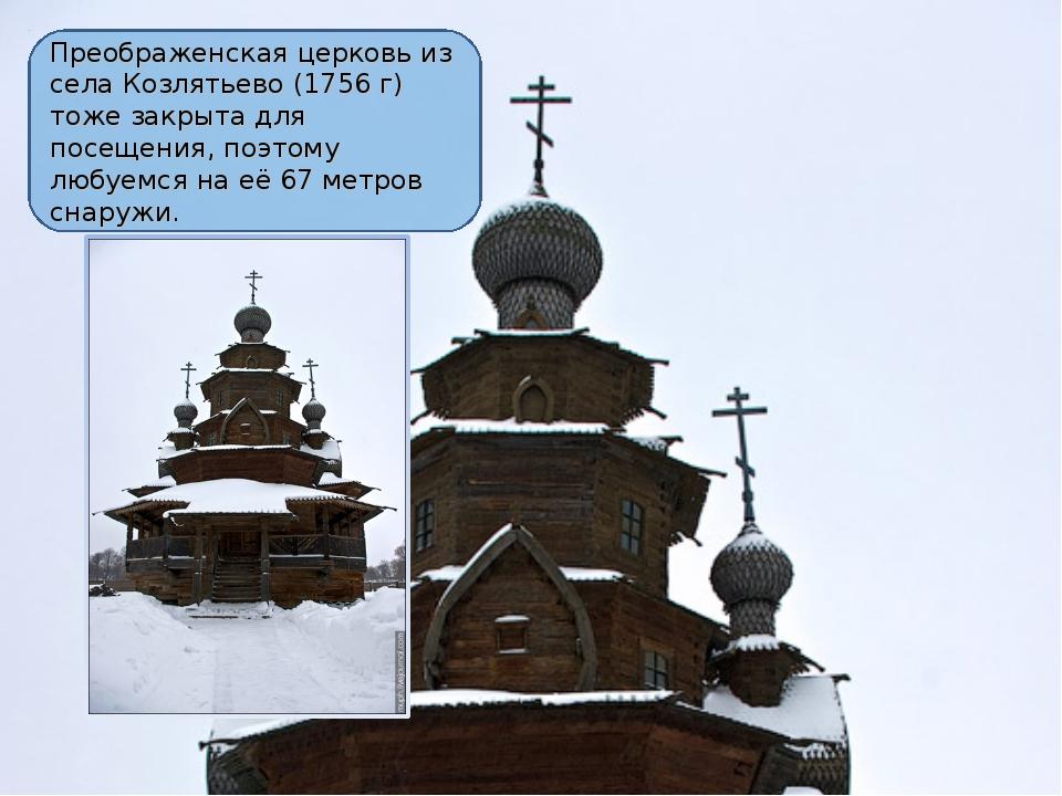 Преображенская церковь из села Козлятьево (1756 г) тоже закрыта для посещения...
