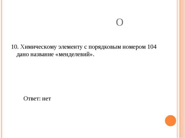 О 10. Химическому элементу с порядковым номером 104 дано название «менделевий...