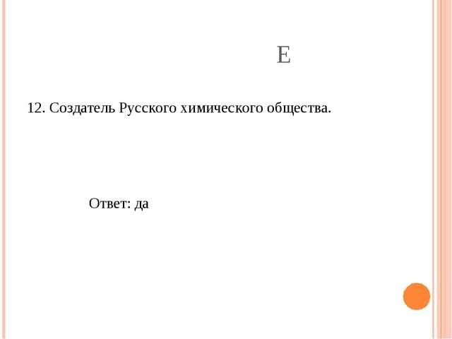 Е 12. Создатель Русского химического общества. Ответ: да