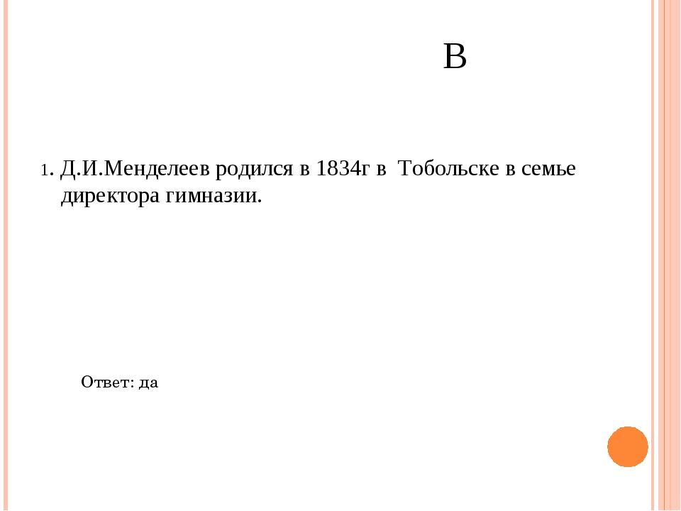 1. Д.И.Менделеев родился в 1834г в Тобольске в семье директора гимназии. Отве...