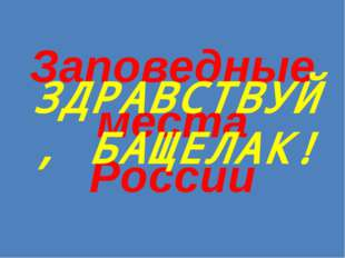 Заповедные места России ЗДРАВСТВУЙ, БАЩЕЛАК!