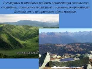 . В северных и западных районах заповедника склоны гор спокойные, холмисто-ув