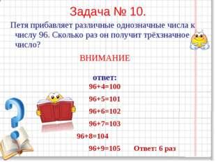 Задача № 10. Петя прибавляет различные однозначные числа к числу 96. Сколько