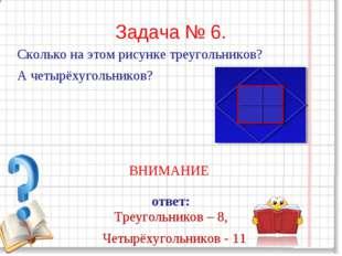 Задача № 6. Сколько на этом рисунке треугольников? А четырёхугольников? ВНИМА