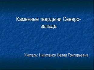 Каменные твердыни Северо-запада Учитель: Никитенко Нелли Григорьевна