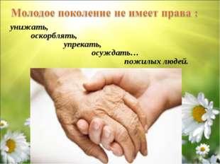 пожилых людей. унижать, оскорблять, упрекать, осуждать…