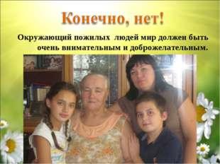 Окружающий пожилых людей мир должен быть очень внимательным и доброжелательн