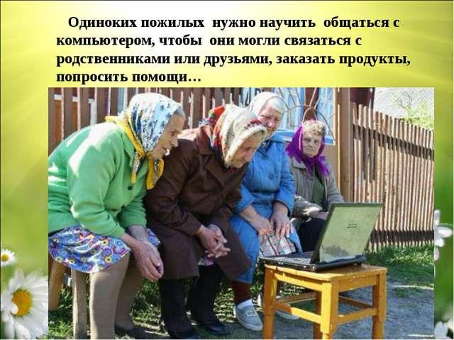 Одиноких пожилых нужно научить общаться с компьютером, чтобы они могли связа...