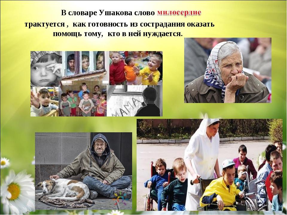 В словаре Ушакова слово трактуется , как готовность из сострадания оказать п...
