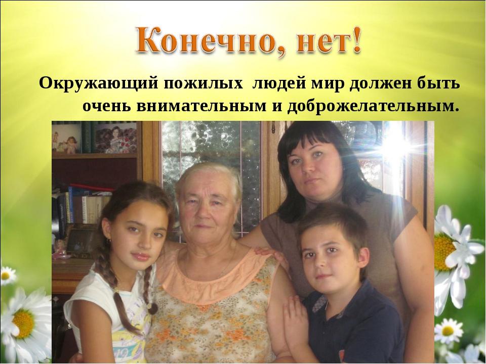 Окружающий пожилых людей мир должен быть очень внимательным и доброжелательн...