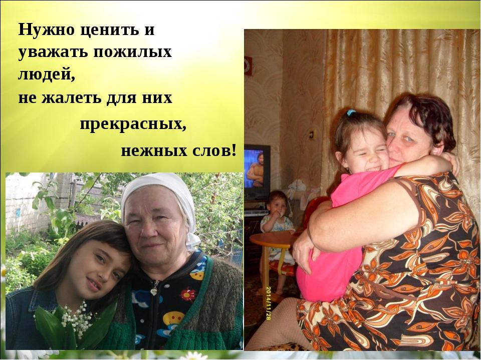 прекрасных, Нужно ценить и уважать пожилых людей, нежных слов! не жалеть для...