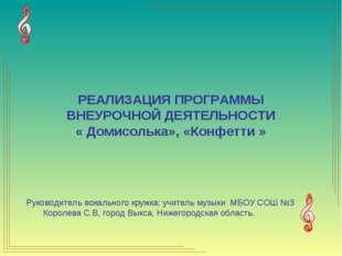 РЕАЛИЗАЦИЯ ПРОГРАММЫ ВНЕУРОЧНОЙ ДЕЯТЕЛЬНОСТИ « Домисолька», «Конфетти » Руков