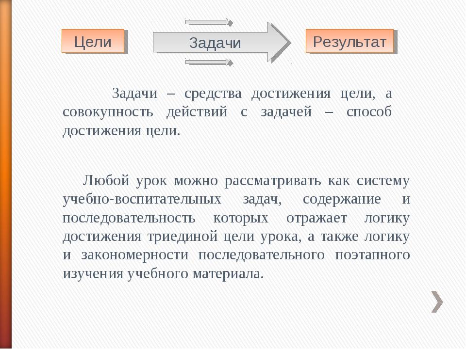 Цели Результат Задачи – средства достижения цели, а совокупность действий с з...