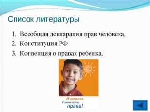 Список литературы Всеобщая декларация прав человека. Конституция РФ Конвенция