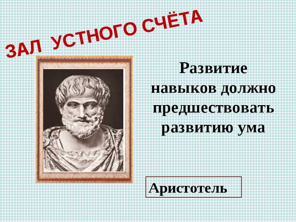 Развитие навыков должно предшествовать развитию ума Аристотель ЗАЛ УСТНОГО СЧ...