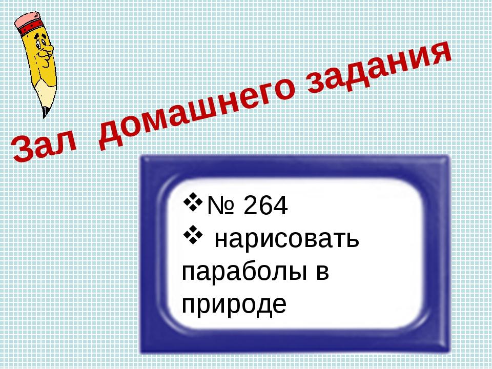 Зал домашнего задания № 264 нарисовать параболы в природе