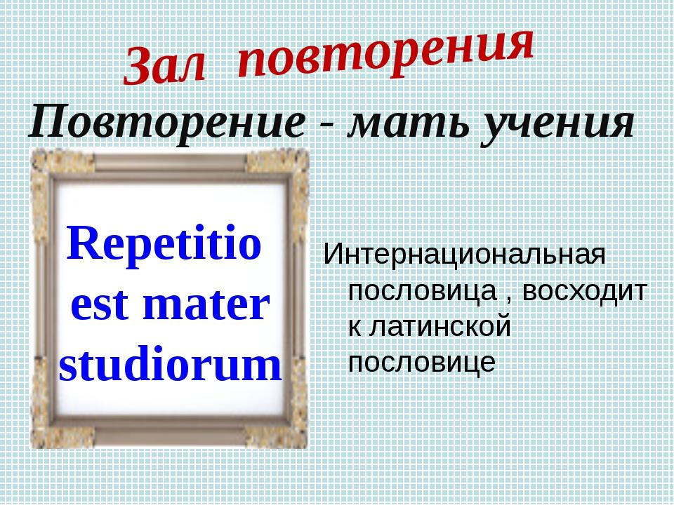 Интернациональная пословица , восходит к латинской пословице Зал повторения R...
