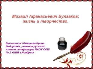 Михаил Афанасьевич Булгаков: жизнь и творчество. Выполнила: Мамонова Ирина Ф