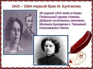 1915 – 1924 первый брак М. Булгакова 26 апреля 1915 года в Киево-Подольской ц