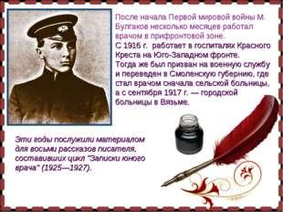 После начала Первой мировой войны М. Булгаков несколько месяцев работал врачо
