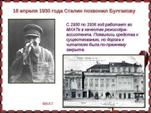 18 апреля 1930 года Сталин позвонил Булгакову С 1930 по 1936 год работает во