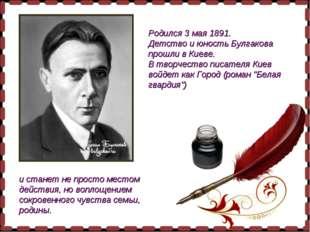 Родился 3 мая 1891. Детство и юность Булгакова прошли в Киеве. В творчество п
