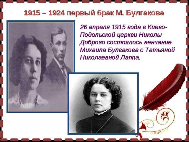 1915 – 1924 первый брак М. Булгакова 26 апреля 1915 года в Киево-Подольской ц...