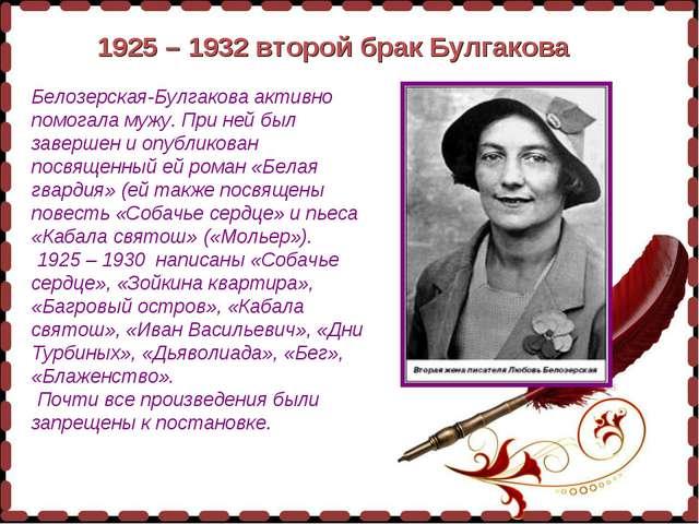 1925 – 1932 второй брак Булгакова Белозерская-Булгакова активно помогала мужу...