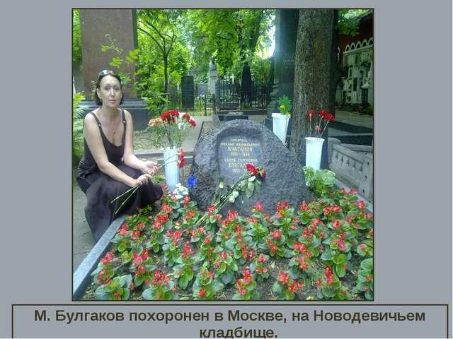 М. Булгаков похоронен в Москве, на Новодевичьем кладбище.