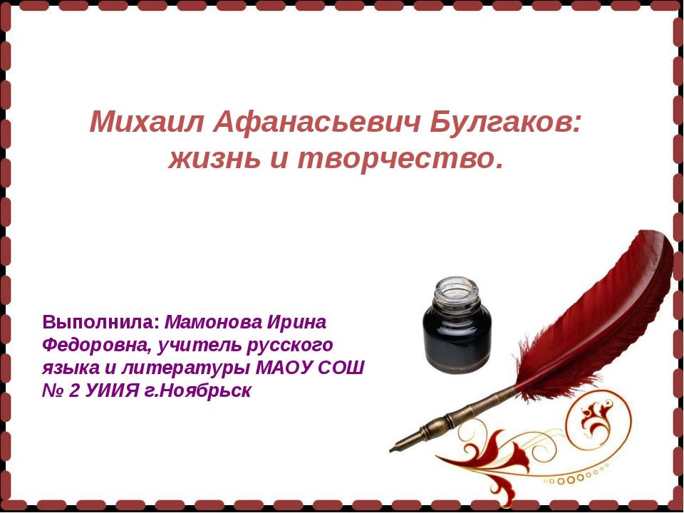 Михаил Афанасьевич Булгаков: жизнь и творчество. Выполнила: Мамонова Ирина Ф...