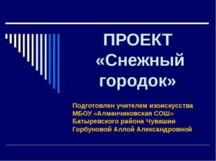 ПРОЕКТ «Снежный городок» Подготовлен учителем изоискусства МБОУ «Алманчиковск