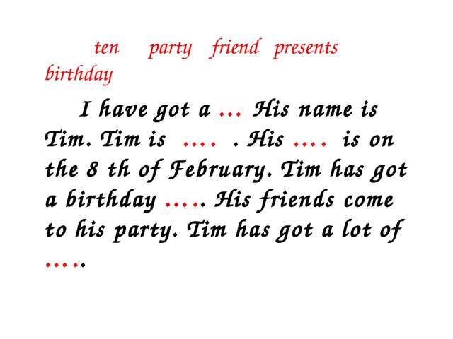 ten party friend presents birthday I have got a … His name is Tim. Tim is …....