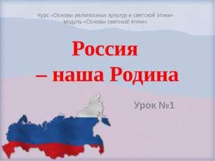 Россия – наша Родина Урок №1 Курс «Основы религиозных культур и светской этик