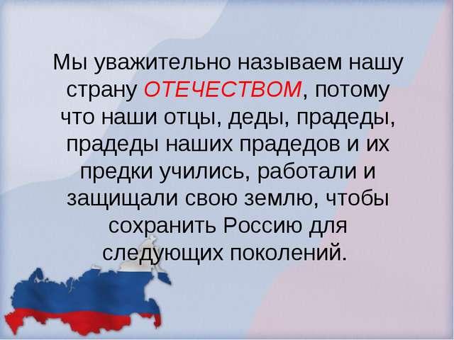Мы уважительно называем нашу страну ОТЕЧЕСТВОМ, потому что наши отцы, деды, п...
