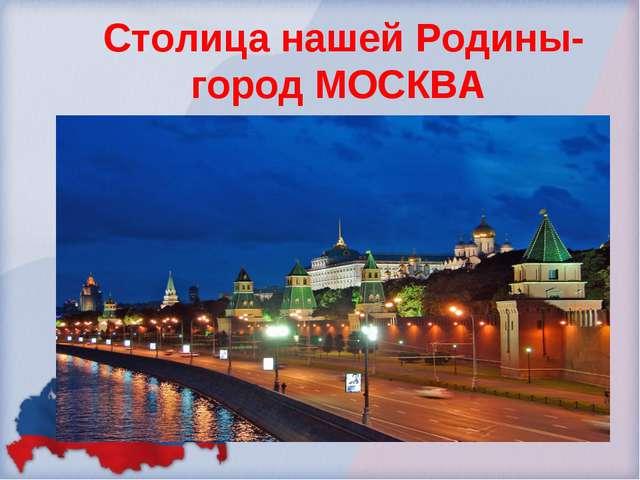 Столица нашей Родины- город МОСКВА