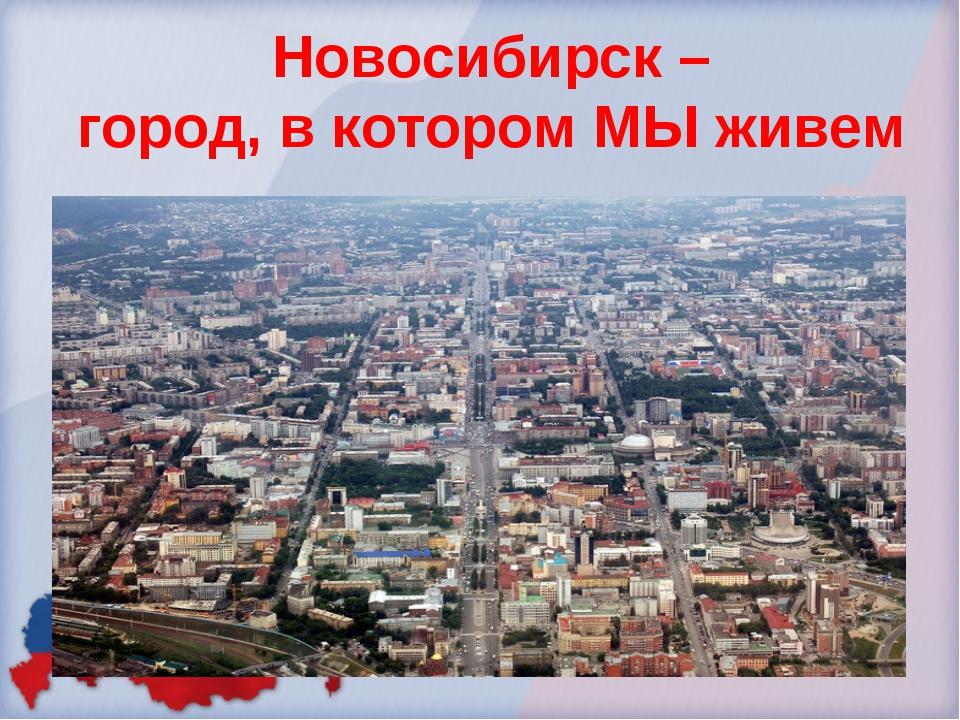 Новосибирск – город, в котором МЫ живем