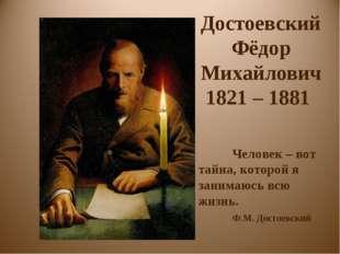 Достоевский Фёдор Михайлович 1821 – 1881 Человек – вот тайна, которой я зани
