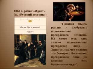 """1868 г. роман «Идиот» (ж. «Русский вестник») """"Главная мысль романа - изобраз"""