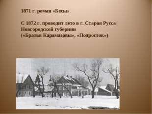 1871 г. роман «Бесы». С 1872 г. проводит лето в г. Старая Русса Новгородской