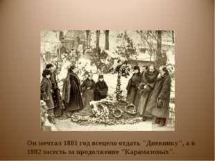 """Он мечтал 1881 год всецело отдать """"Дневнику"""", а в 1882 засесть за продолжение"""