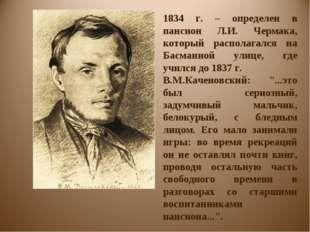 1834 г. – определен в пансион Л.И. Чермака, который располагался на Басманной