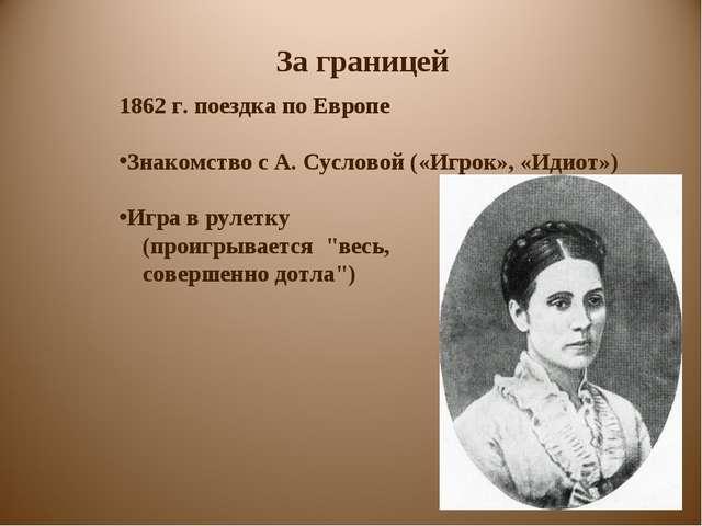 За границей 1862 г. поездка по Европе Знакомство с А. Сусловой («Игрок», «Иди...