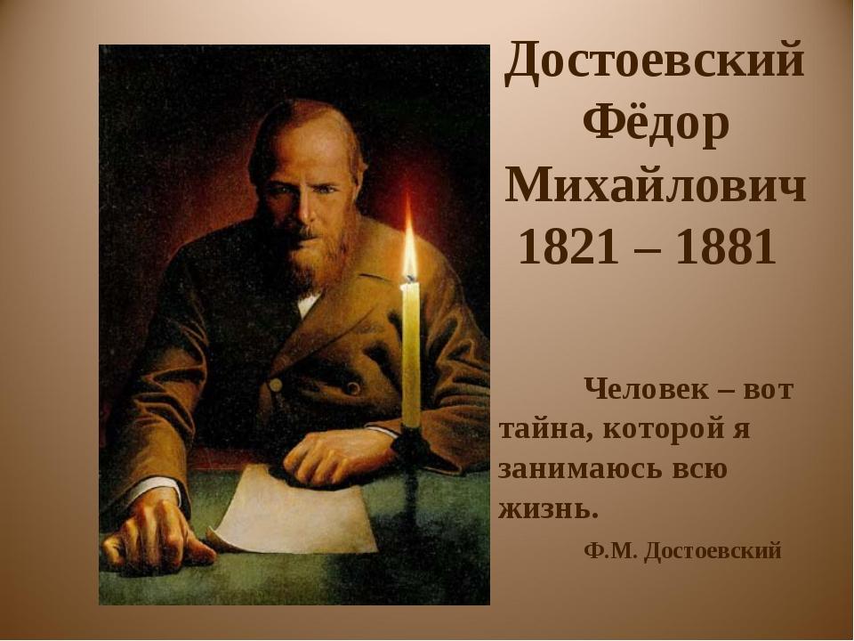 Достоевский Фёдор Михайлович 1821 – 1881 Человек – вот тайна, которой я зани...