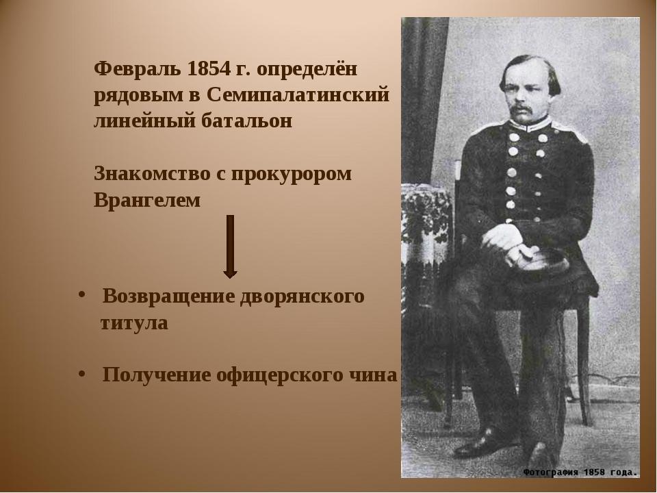 Февраль 1854 г. определён рядовым в Семипалатинский линейный батальон Знакомс...