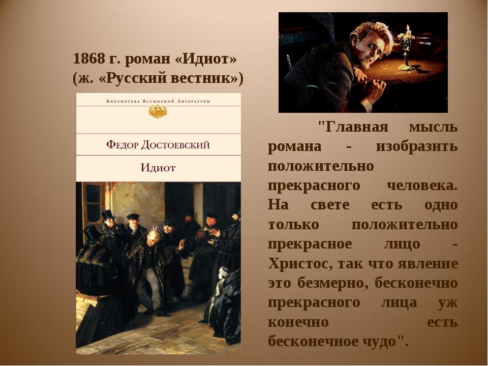 """1868 г. роман «Идиот» (ж. «Русский вестник») """"Главная мысль романа - изобраз..."""