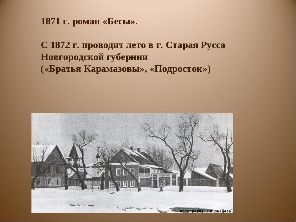 1871 г. роман «Бесы». С 1872 г. проводит лето в г. Старая Русса Новгородской...